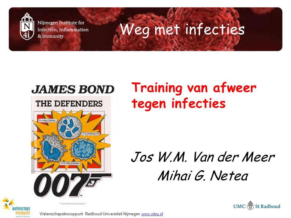 Weg met infecties Jos W.M. Van der Meer Mihai G. Netea Training van afweer tegen infecties Wetenschapsknooppunt Radboud Universiteit Nijmegen www.wkru