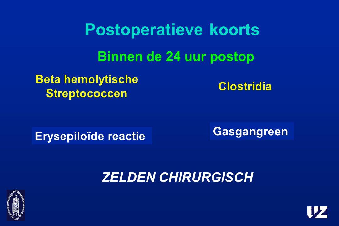 Postoperatieve koorts Binnen de 24 uur postop ZELDEN CHIRURGISCH Beta hemolytische Streptococcen Clostridia Erysepiloïde reactie Gasgangreen