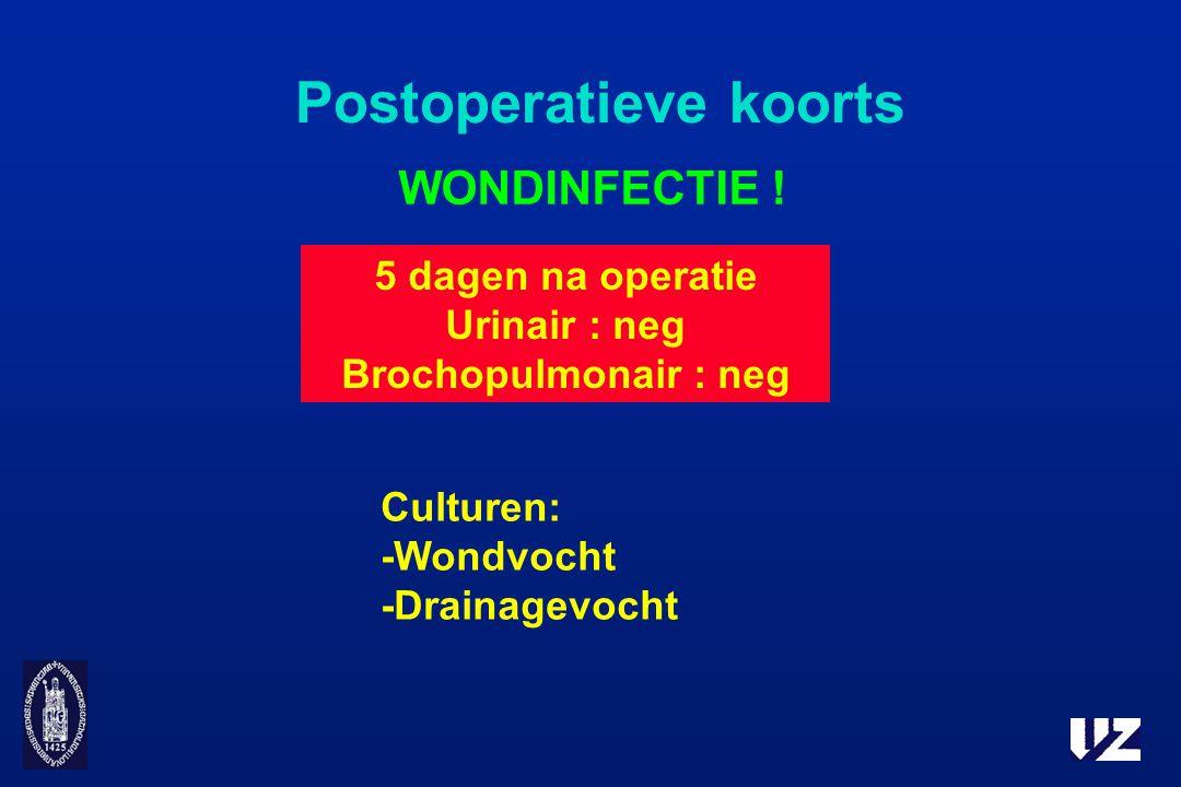 Postoperatieve koorts WONDINFECTIE ! Culturen: -Wondvocht -Drainagevocht 5 dagen na operatie Urinair : neg Brochopulmonair : neg