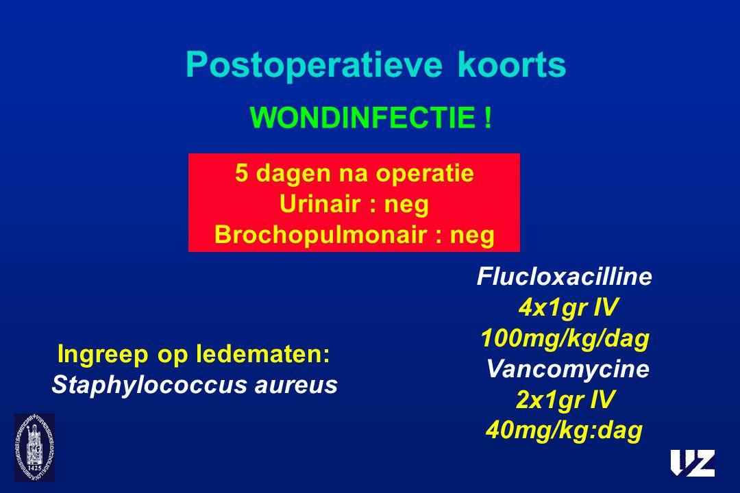 Postoperatieve koorts WONDINFECTIE ! 5 dagen na operatie Urinair : neg Brochopulmonair : neg Ingreep op ledematen: Staphylococcus aureus Flucloxacilli