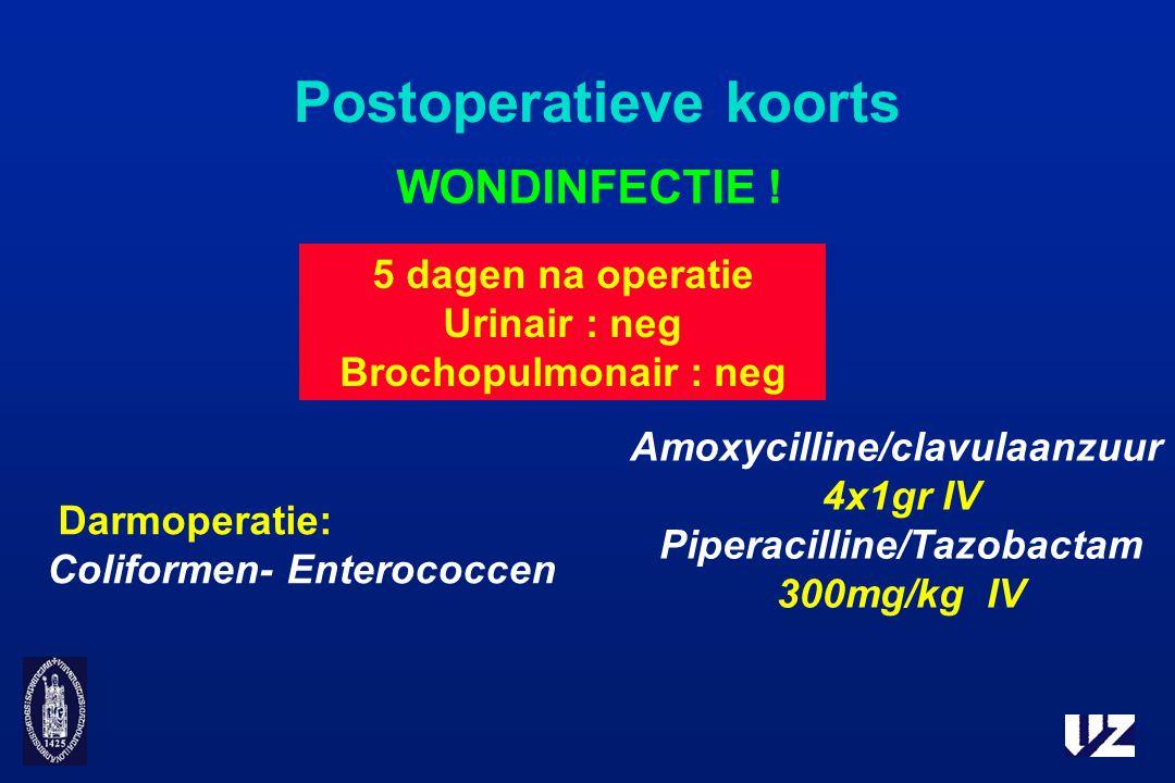Postoperatieve koorts WONDINFECTIE ! 5 dagen na operatie Urinair : neg Brochopulmonair : neg Darmoperatie: Coliformen- Enterococcen Amoxycilline/clavu