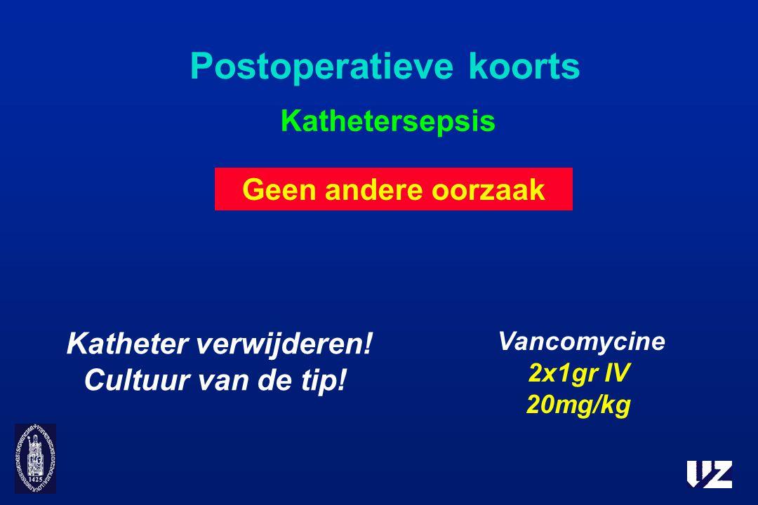 Postoperatieve koorts Kathetersepsis Katheter verwijderen! Cultuur van de tip! Geen andere oorzaak Vancomycine 2x1gr IV 20mg/kg