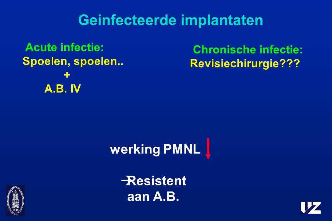 Geinfecteerde implantaten werking PMNL  Resistent aan A.B. Acute infectie: Spoelen, spoelen.. + A.B. IV Chronische infectie: Revisiechirurgie???