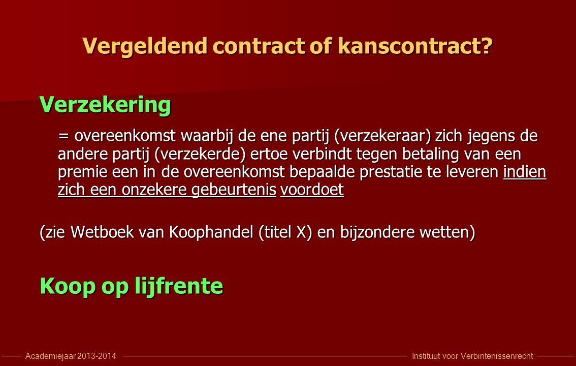 Instituut voor VerbintenissenrechtAcademiejaar 2013-2014 Vergeldend contract of kanscontract? Verzekering = overeenkomst waarbij de ene partij (verzek
