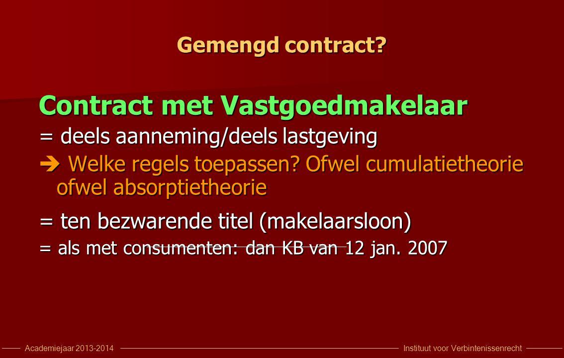 Instituut voor VerbintenissenrechtAcademiejaar 2013-2014 Gemengd contract? Contract met Vastgoedmakelaar = deels aanneming/deels lastgeving  Welke re