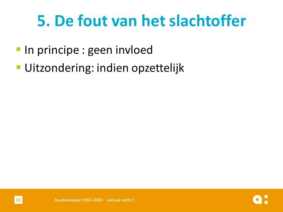 Academiejaar 2013-2014 sociaal recht 212 5. De fout van het slachtoffer  In principe : geen invloed  Uitzondering: indien opzettelijk