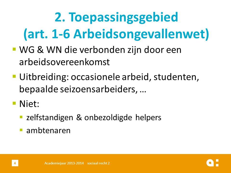 4 2. Toepassingsgebied (art. 1-6 Arbeidsongevallenwet)  WG & WN die verbonden zijn door een arbeidsovereenkomst  Uitbreiding: occasionele arbeid, st