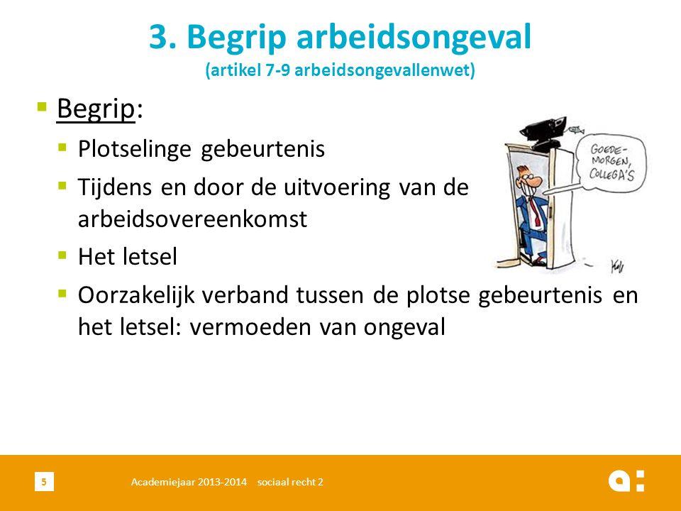 Academiejaar 2013-2014 sociaal recht 25 3. Begrip arbeidsongeval (artikel 7-9 arbeidsongevallenwet)  Begrip:  Plotselinge gebeurtenis  Tijdens en d