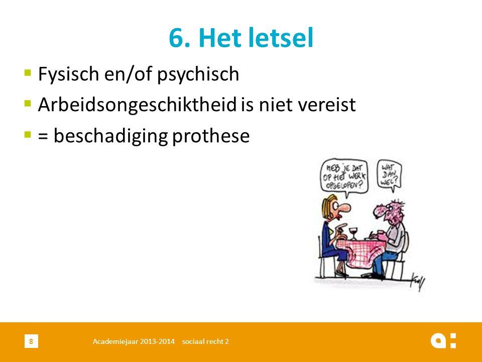Academiejaar 2013-2014 sociaal recht 28 6. Het letsel  Fysisch en/of psychisch  Arbeidsongeschiktheid is niet vereist  = beschadiging prothese