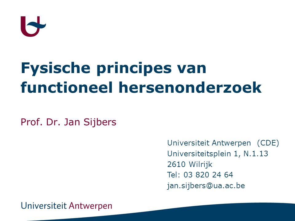 Fysische principes van functioneel hersenonderzoek Prof. Dr. Jan Sijbers Universiteit Antwerpen (CDE) Universiteitsplein 1, N.1.13 2610 Wilrijk Tel: 0