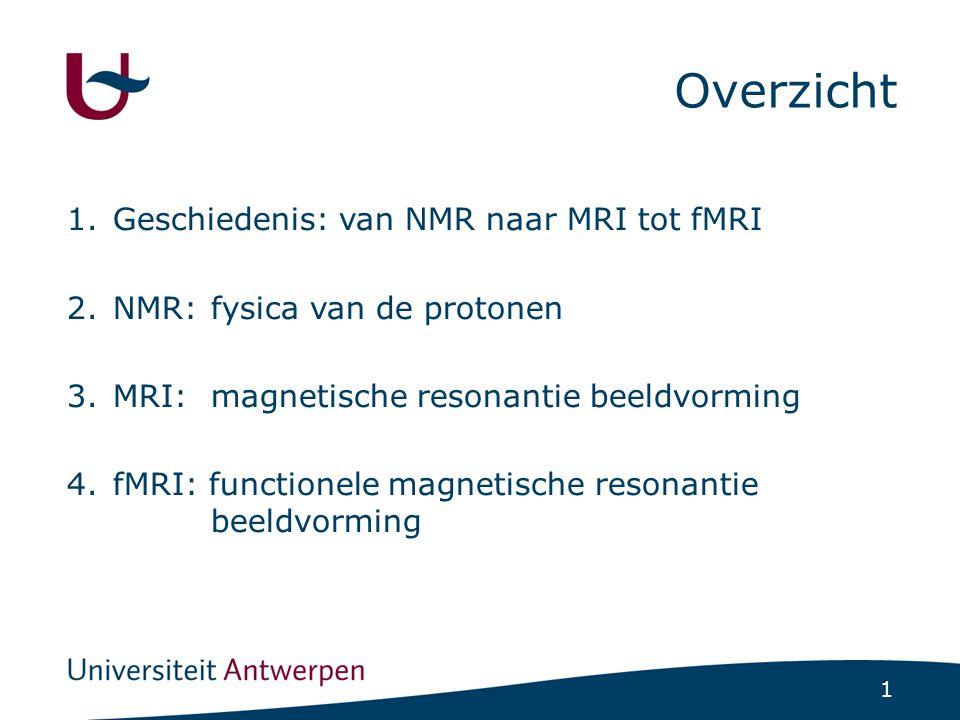 1 1.Geschiedenis: van NMR naar MRI tot fMRI 2.NMR: fysica van de protonen 3.MRI: magnetische resonantie beeldvorming 4.fMRI: functionele magnetische resonantie beeldvorming Overzicht