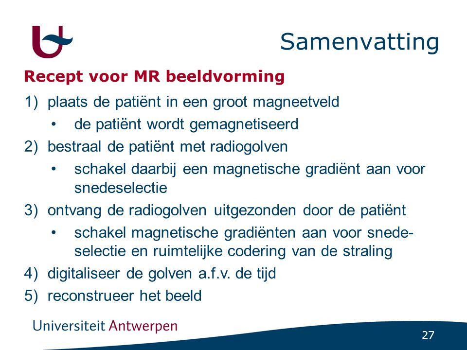 27 Samenvatting 1)plaats de patiënt in een groot magneetveld de patiënt wordt gemagnetiseerd 2)bestraal de patiënt met radiogolven schakel daarbij een
