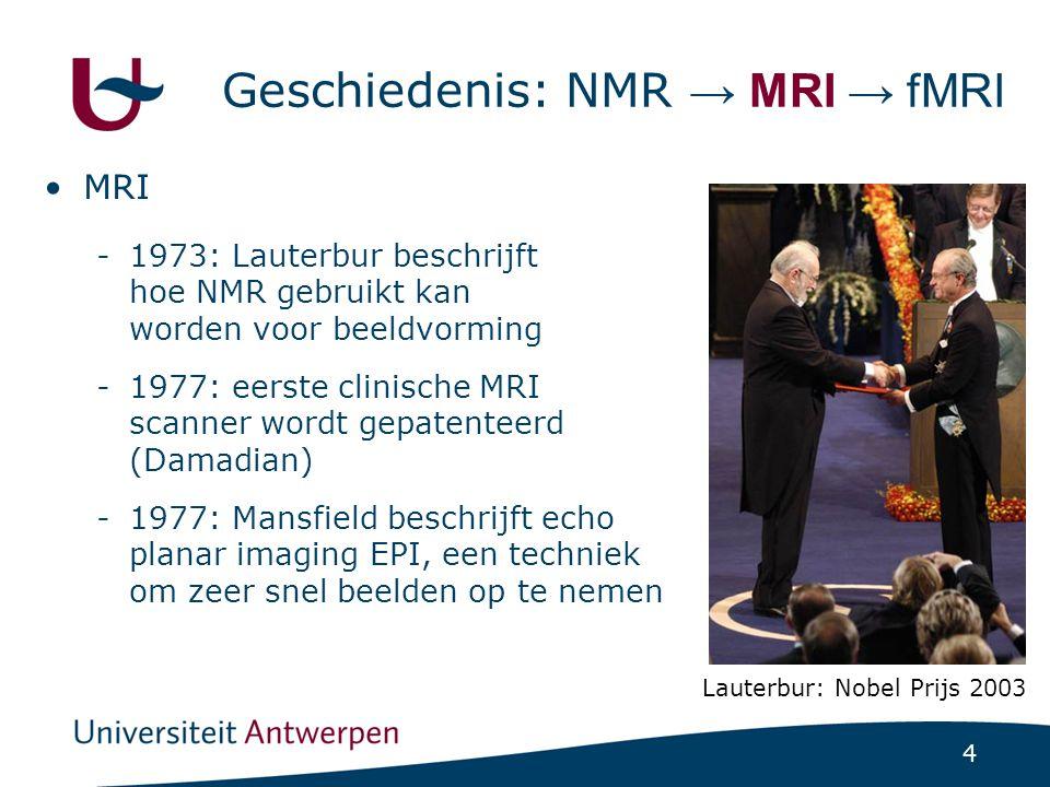 4 Geschiedenis: NMR → MRI → fMRI MRI -1973: Lauterbur beschrijft hoe NMR gebruikt kan worden voor beeldvorming -1977: eerste clinische MRI scanner wor