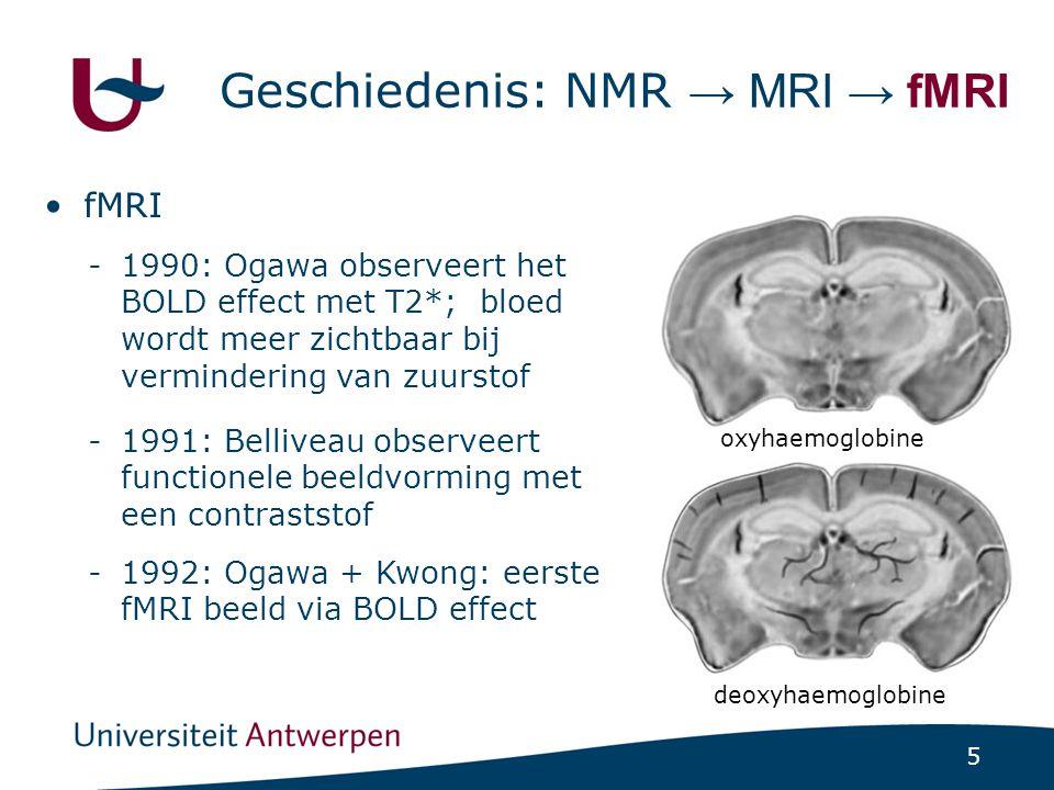 5 Geschiedenis: NMR → MRI → fMRI fMRI -1990: Ogawa observeert het BOLD effect met T2*; bloed wordt meer zichtbaar bij vermindering van zuurstof -1991: Belliveau observeert functionele beeldvorming met een contraststof -1992: Ogawa + Kwong: eerste fMRI beeld via BOLD effect oxyhaemoglobine deoxyhaemoglobine