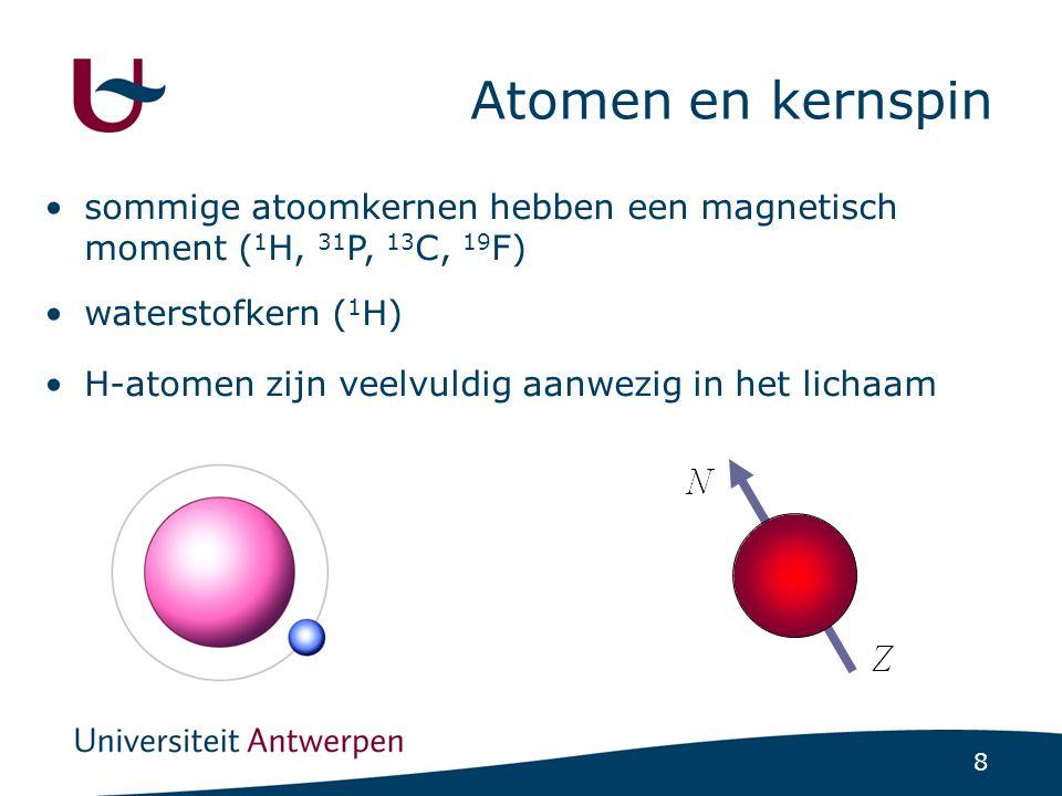 8 Atomen en kernspin sommige atoomkernen hebben een magnetisch moment ( 1 H, 31 P, 13 C, 19 F) waterstofkern ( 1 H) H-atomen zijn veelvuldig aanwezig in het lichaam