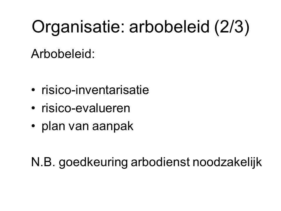 Organisatie: arbobeleid (2/3) Arbobeleid: risico-inventarisatie risico-evalueren plan van aanpak N.B. goedkeuring arbodienst noodzakelijk