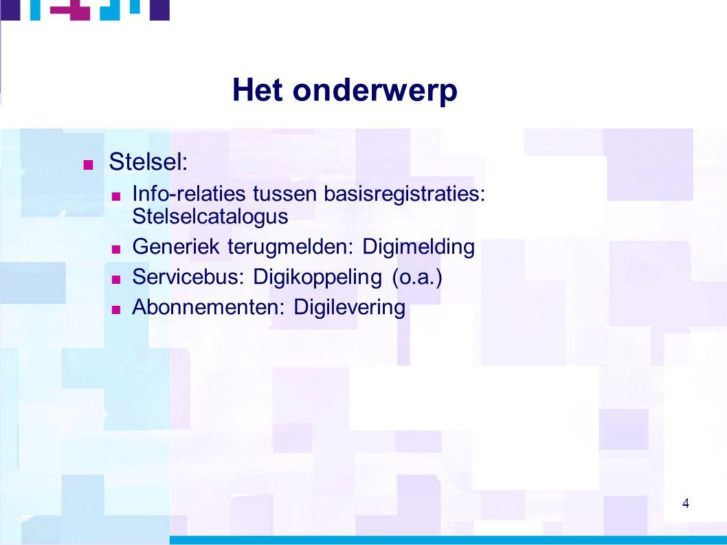 4 Het onderwerp  Stelsel:  Info-relaties tussen basisregistraties: Stelselcatalogus  Generiek terugmelden: Digimelding  Servicebus: Digikoppeling