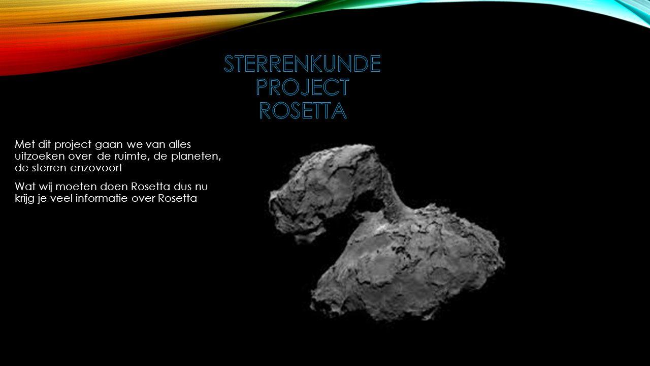 Met dit project gaan we van alles uitzoeken over de ruimte, de planeten, de sterren enzovoort Wat wij moeten doen Rosetta dus nu krijg je veel informatie over Rosetta