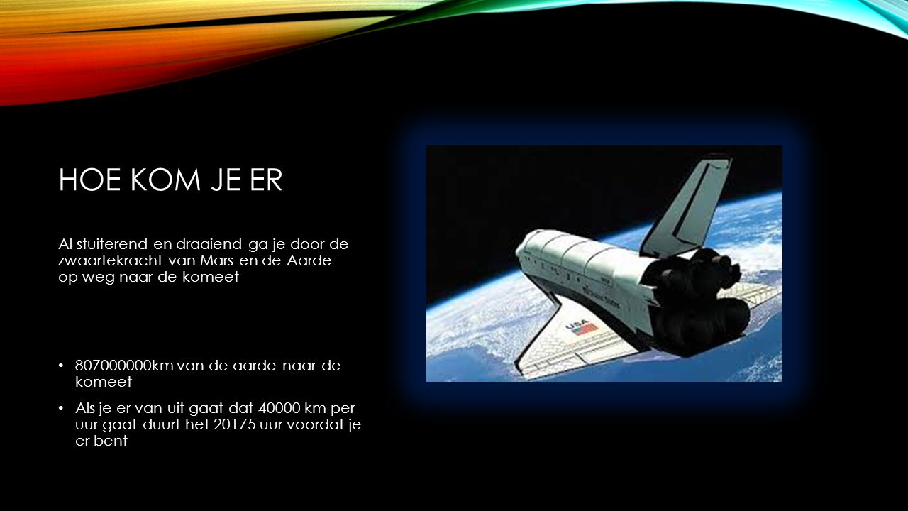 HOE KOM JE ER 807000000km van de aarde naar de komeet Als je er van uit gaat dat 40000 km per uur gaat duurt het 20175 uur voordat je er bent Al stuiterend en draaiend ga je door de zwaartekracht van Mars en de Aarde op weg naar de komeet