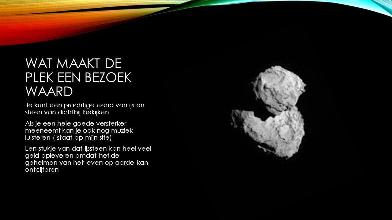 HOE IS HET WEER DAAR Het is daar ijskoud omdat de komeet gemaakt is van hard ijs rotsen en stof van 20 cm dik.