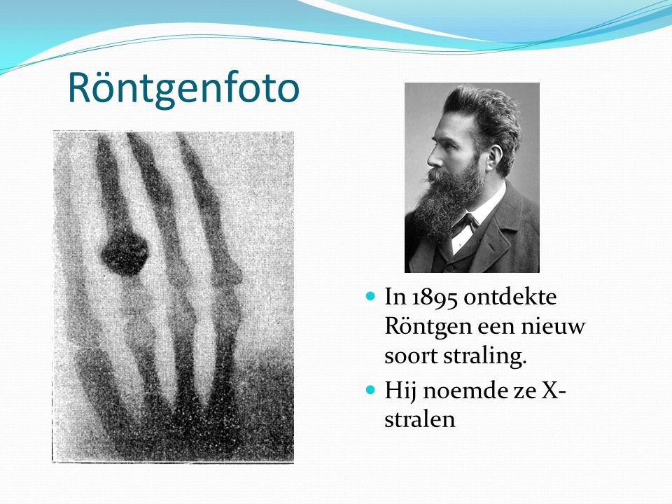 Röntgenfoto In 1895 ontdekte Röntgen een nieuw soort straling. Hij noemde ze X- stralen