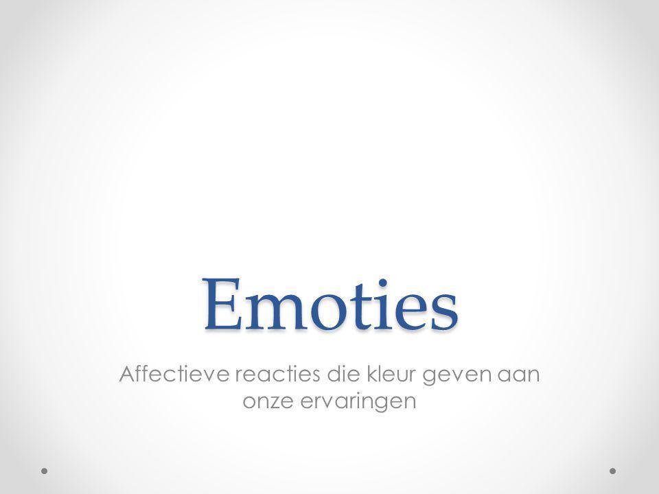 Emoties Affectieve reacties die kleur geven aan onze ervaringen