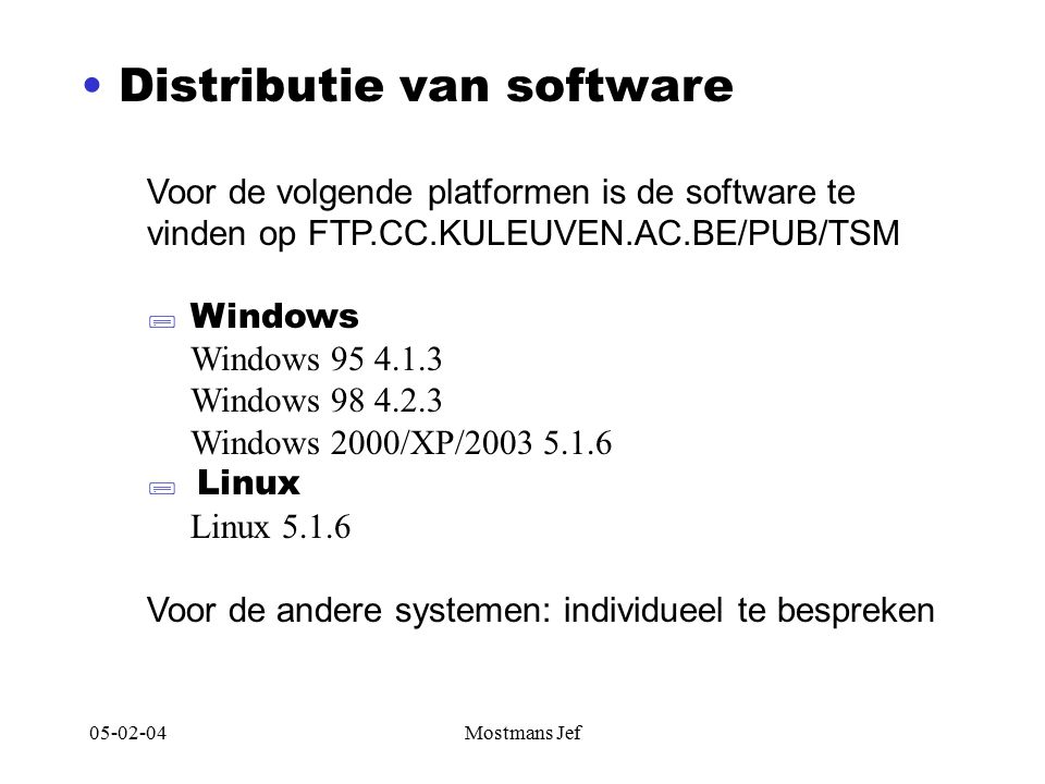05-02-04Mostmans Jef Distributie van software Voor de volgende platformen is de software te vinden op FTP.CC.KULEUVEN.AC.BE/PUB/TSM  Windows Windows 95 4.1.3 Windows 98 4.2.3 Windows 2000/XP/2003 5.1.6  Linux Linux 5.1.6 Voor de andere systemen: individueel te bespreken