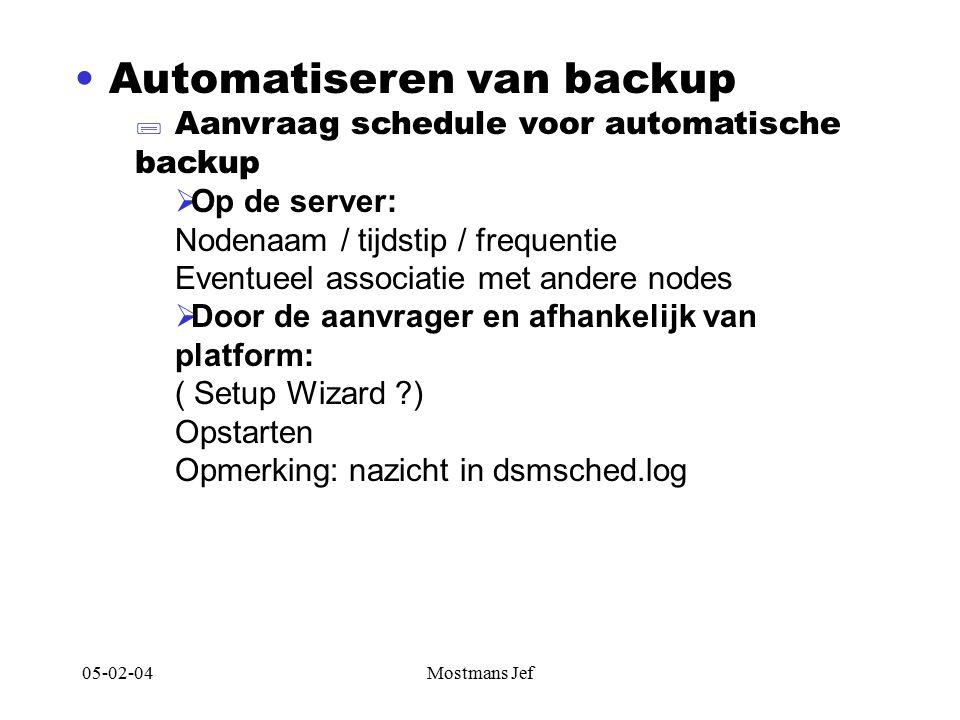 05-02-04Mostmans Jef Automatiseren van backup  Aanvraag schedule voor automatische backup  Op de server: Nodenaam / tijdstip / frequentie Eventueel associatie met andere nodes  Door de aanvrager en afhankelijk van platform: ( Setup Wizard ) Opstarten Opmerking: nazicht in dsmsched.log