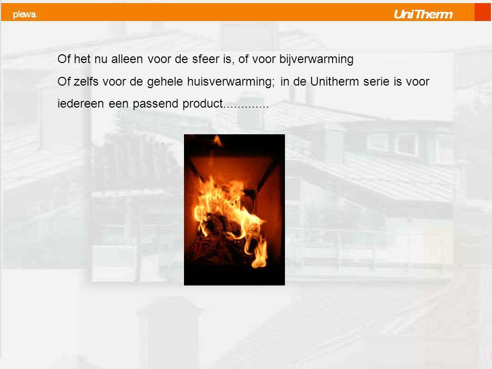Of het nu alleen voor de sfeer is, of voor bijverwarming Of zelfs voor de gehele huisverwarming; in de Unitherm serie is voor iedereen een passend product.............