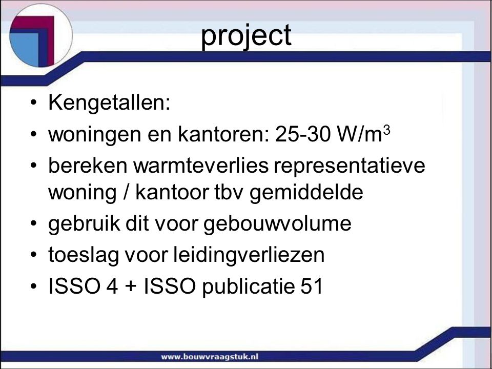project Kengetallen: woningen en kantoren: 25-30 W/m 3 bereken warmteverlies representatieve woning / kantoor tbv gemiddelde gebruik dit voor gebouwvo