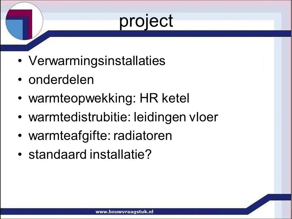 project Verwarmingsinstallaties onderdelen warmteopwekking: HR ketel warmtedistrubitie: leidingen vloer warmteafgifte: radiatoren standaard installati