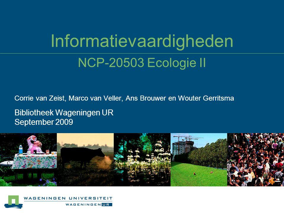 Informatievaardigheden NCP-20503 Ecologie II Corrie van Zeist, Marco van Veller, Ans Brouwer en Wouter Gerritsma Bibliotheek Wageningen UR September 2009