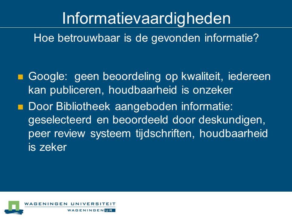 Informatievaardigheden Hoe betrouwbaar is de gevonden informatie? Google: geen beoordeling op kwaliteit, iedereen kan publiceren, houdbaarheid is onze