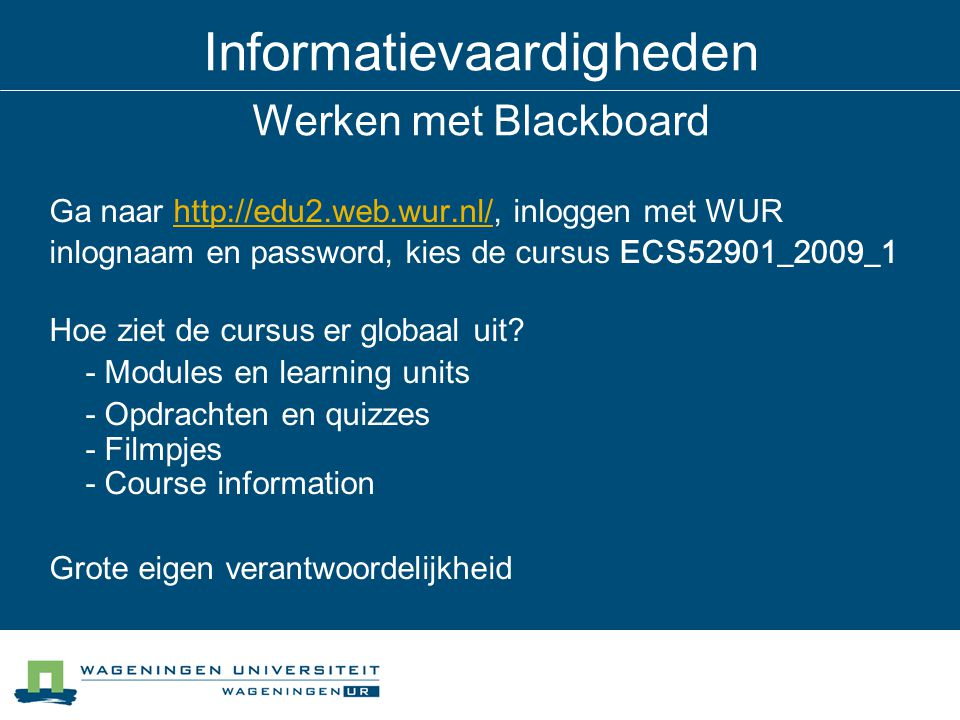 Informatievaardigheden Werken met Blackboard Ga naar http://edu2.web.wur.nl/, inloggen met WURhttp://edu2.web.wur.nl/ inlognaam en password, kies de cursus ECS52901_2009_1 Hoe ziet de cursus er globaal uit.