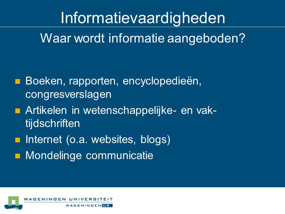 Informatievaardigheden Waar wordt informatie aangeboden? Boeken, rapporten, encyclopedieën, congresverslagen Artikelen in wetenschappelijke- en vak- t