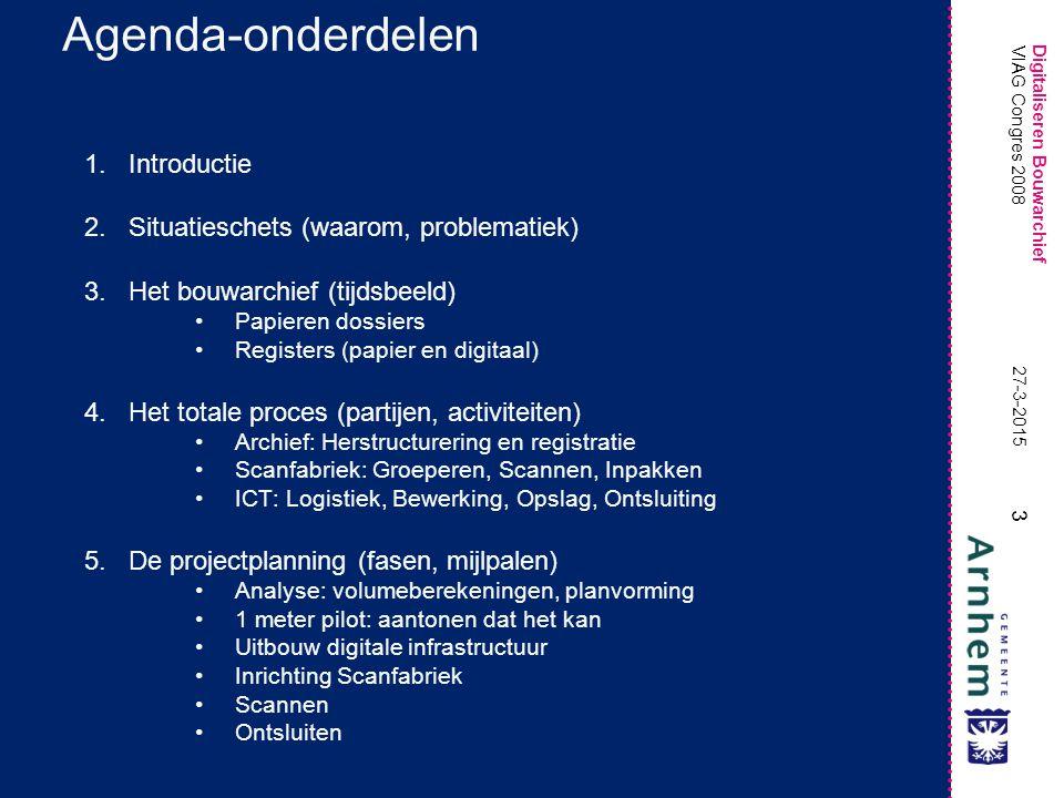 Digitaliseren Bouwarchief 3 27-3-2015 VIAG Congres 2008 Agenda-onderdelen 1.Introductie 2.Situatieschets (waarom, problematiek) 3.Het bouwarchief (tij