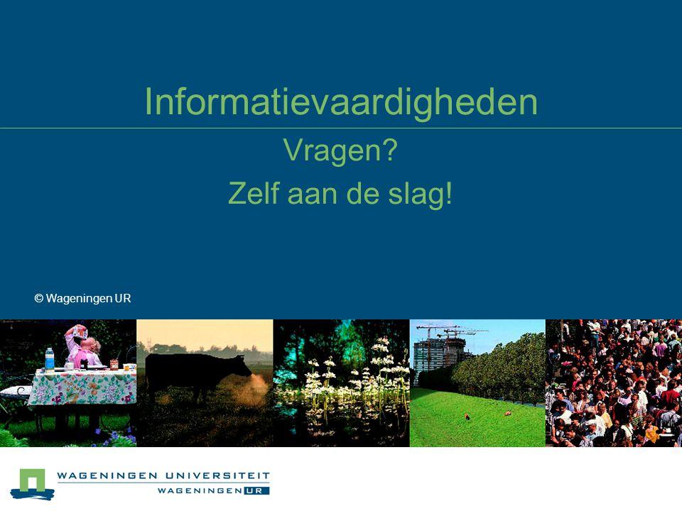 Informatievaardigheden Vragen? Zelf aan de slag! © Wageningen UR
