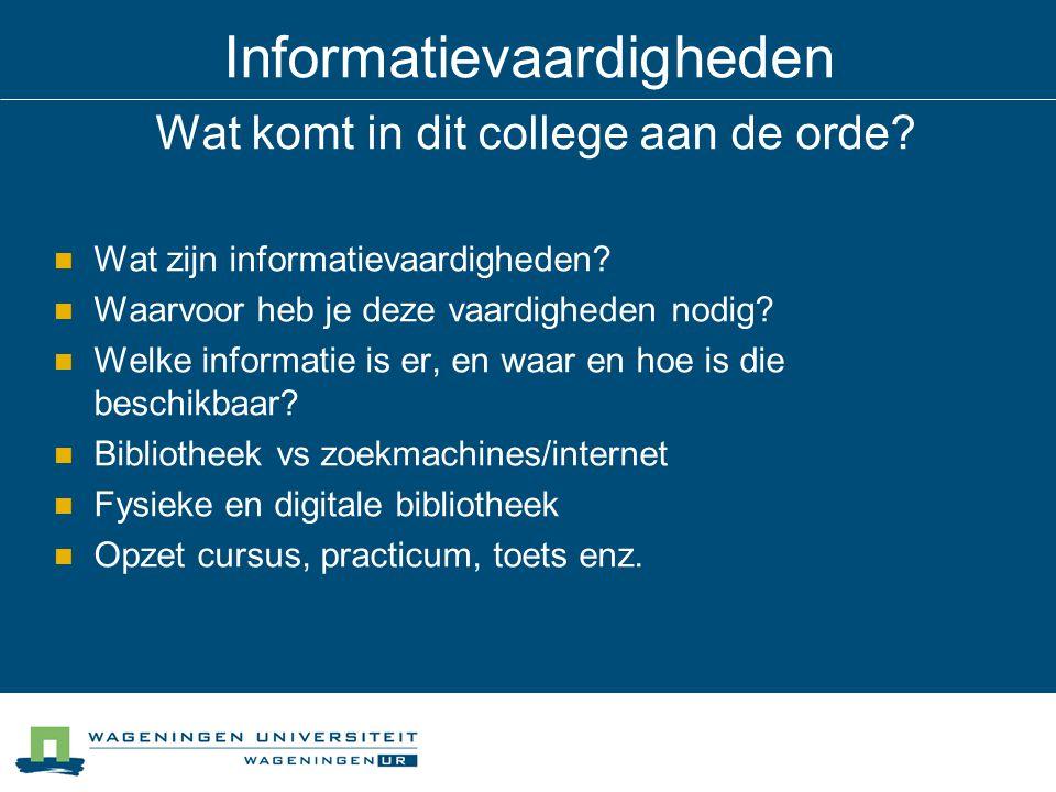 Informatievaardigheden Wat komt in dit college aan de orde? Wat zijn informatievaardigheden? Waarvoor heb je deze vaardigheden nodig? Welke informatie
