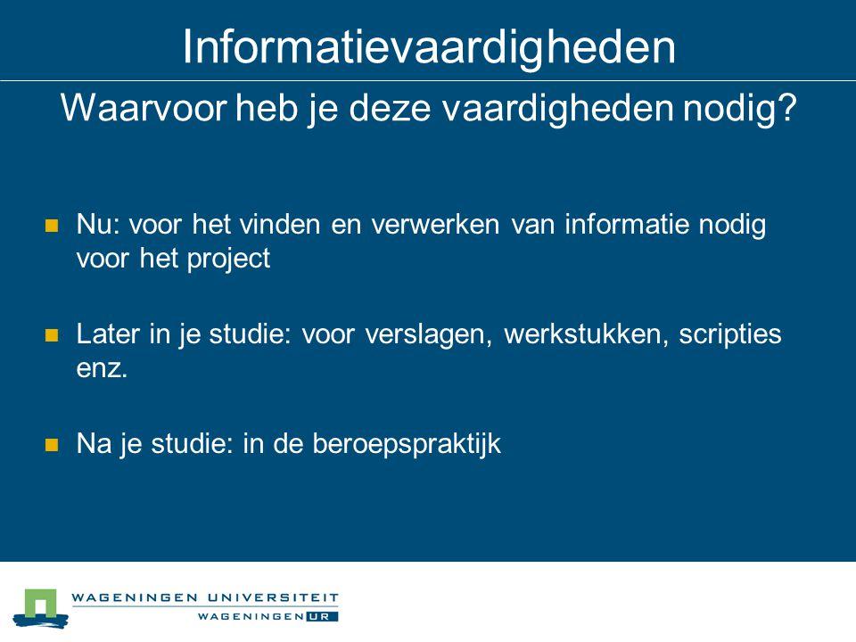 Informatievaardigheden Waarvoor heb je deze vaardigheden nodig? Nu: voor het vinden en verwerken van informatie nodig voor het project Later in je stu
