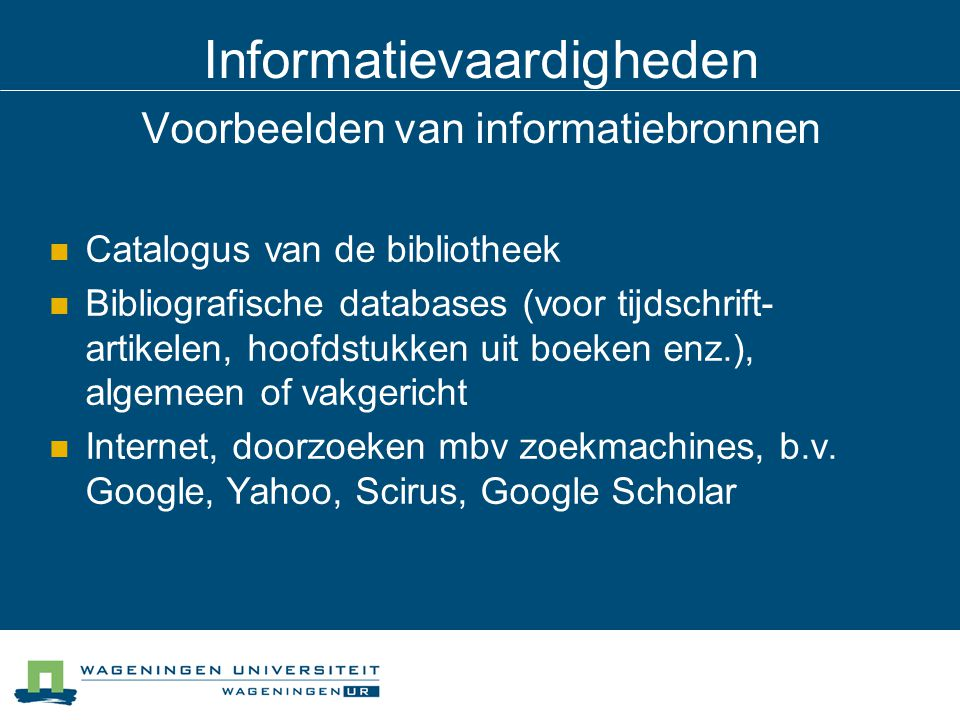Informatievaardigheden Voorbeelden van informatiebronnen Catalogus van de bibliotheek Bibliografische databases (voor tijdschrift- artikelen, hoofdstu