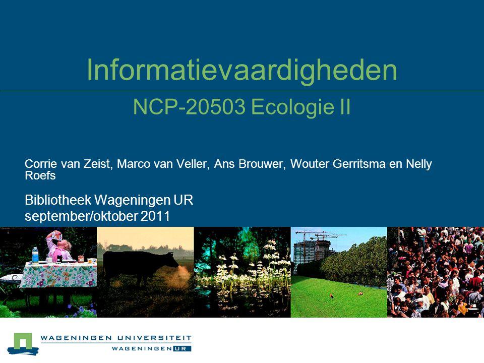 Informatievaardigheden NCP-20503 Ecologie II Corrie van Zeist, Marco van Veller, Ans Brouwer, Wouter Gerritsma en Nelly Roefs Bibliotheek Wageningen UR september/oktober 2011
