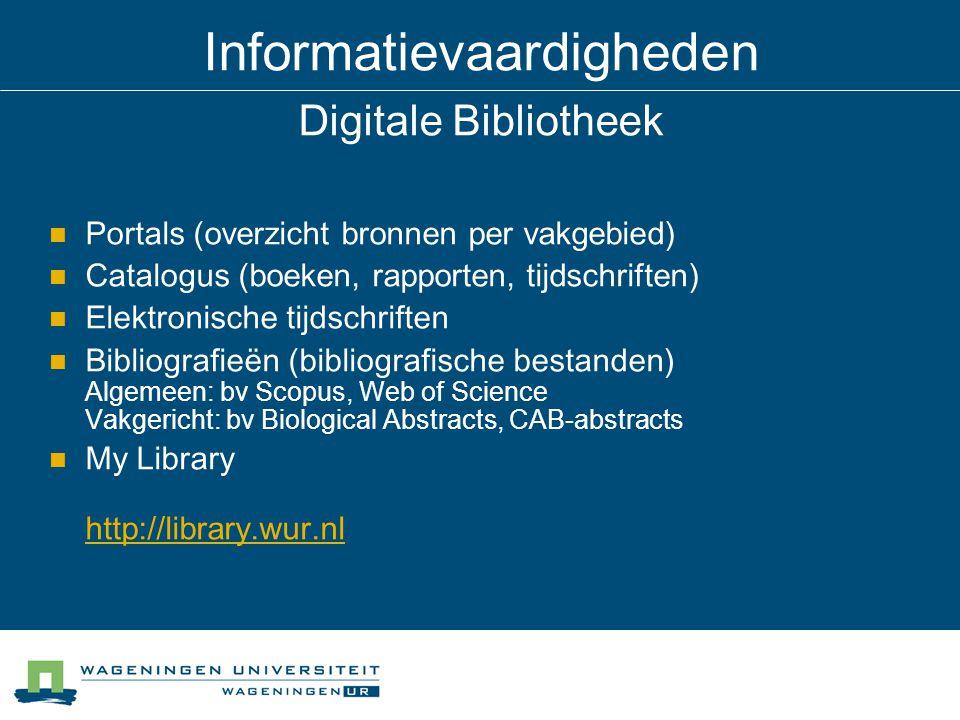 Informatievaardigheden Digitale Bibliotheek Portals (overzicht bronnen per vakgebied) Catalogus (boeken, rapporten, tijdschriften) Elektronische tijdschriften Bibliografieën (bibliografische bestanden) Algemeen: bv Scopus, Web of Science Vakgericht: bv Biological Abstracts, CAB-abstracts My Library http://library.wur.nl http://library.wur.nl