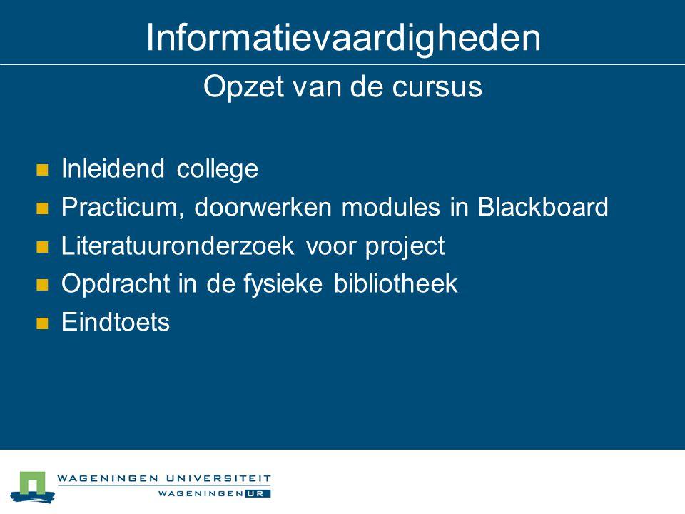 Informatievaardigheden Opzet van de cursus Inleidend college Practicum, doorwerken modules in Blackboard Literatuuronderzoek voor project Opdracht in de fysieke bibliotheek Eindtoets