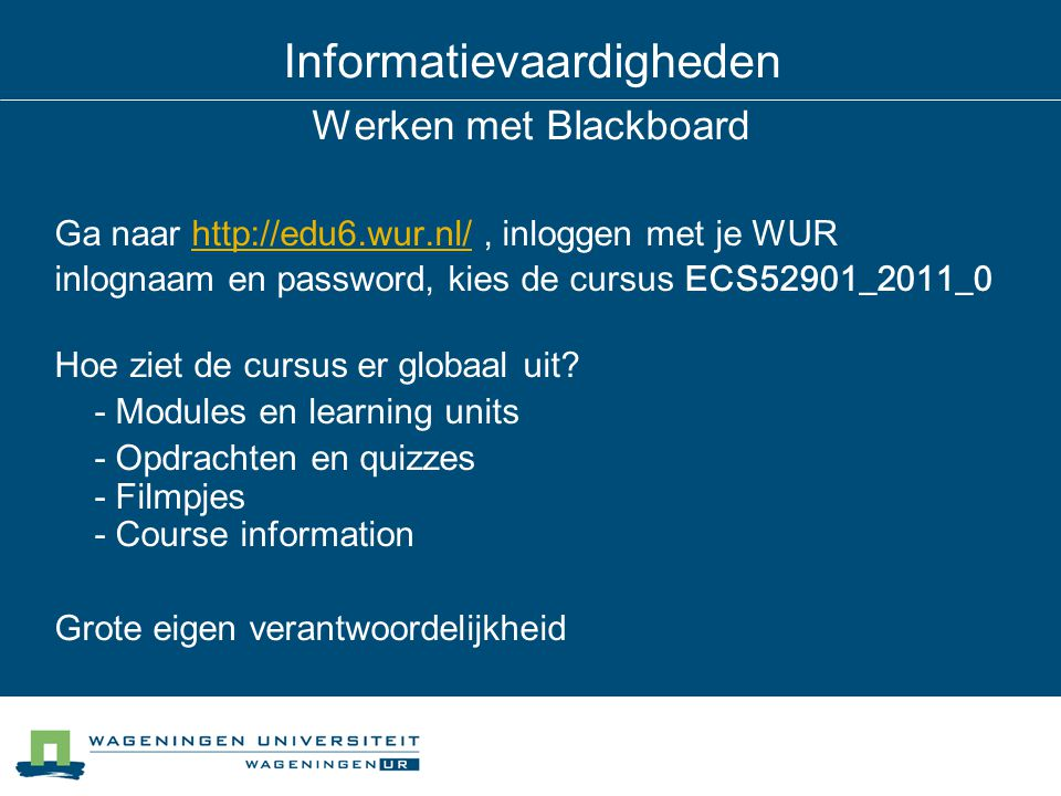 Informatievaardigheden Werken met Blackboard Ga naar http://edu6.wur.nl/, inloggen met je WURhttp://edu6.wur.nl/ inlognaam en password, kies de cursus ECS52901_2011_0 Hoe ziet de cursus er globaal uit.