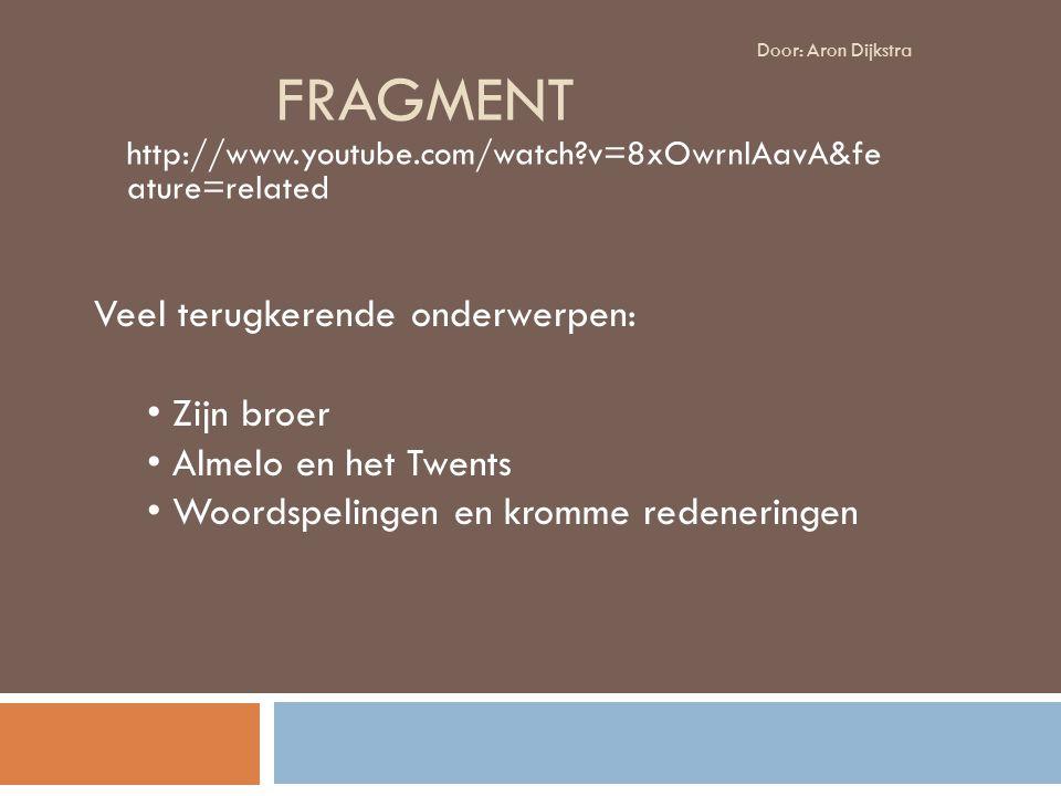 FRAGMENT http://www.youtube.com/watch?v=8xOwrnlAavA&fe ature=related Veel terugkerende onderwerpen: Zijn broer Almelo en het Twents Woordspelingen en kromme redeneringen Door: Aron Dijkstra