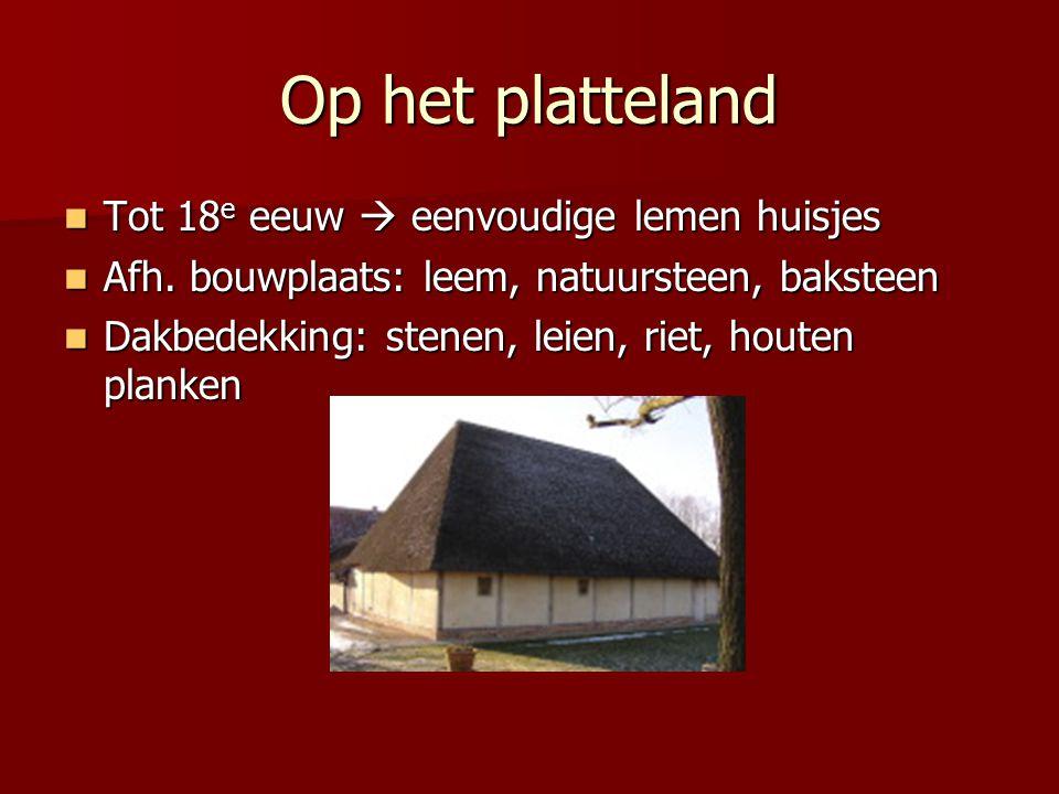 Op het platteland Tot 18 e eeuw  eenvoudige lemen huisjes Tot 18 e eeuw  eenvoudige lemen huisjes Afh. bouwplaats: leem, natuursteen, baksteen Afh.