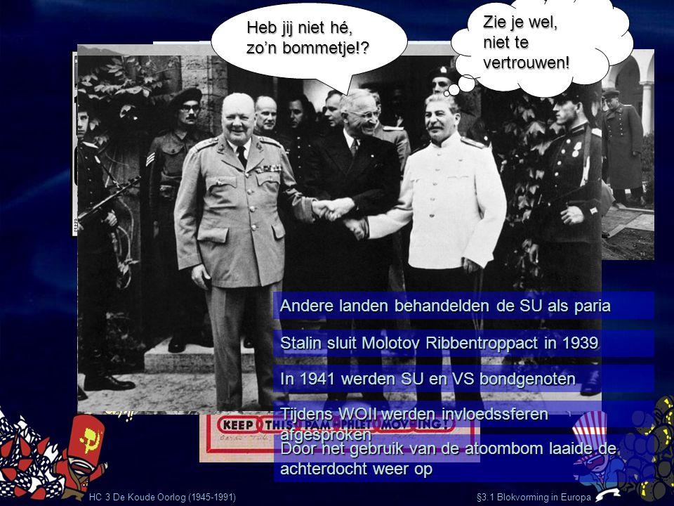 HC 3 De Koude Oorlog (1945-1991) §3.1 Blokvorming in Europa Door het gebruik van de atoombom laaide de achterdocht weer op Andere landen behandelden d