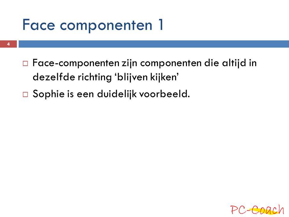 Face componenten 1  Face-componenten zijn componenten die altijd in dezelfde richting 'blijven kijken'  Sophie is een duidelijk voorbeeld.