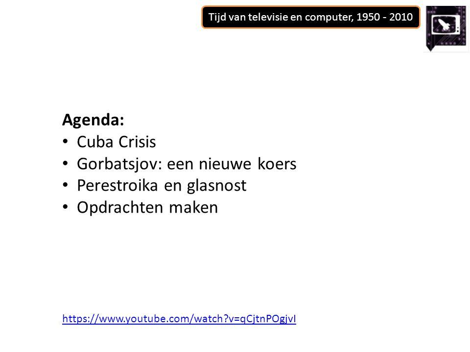 Tijd van televisie en computer, 1950 - 2010 Agenda: Cuba Crisis Gorbatsjov: een nieuwe koers Perestroika en glasnost Opdrachten maken https://www.yout