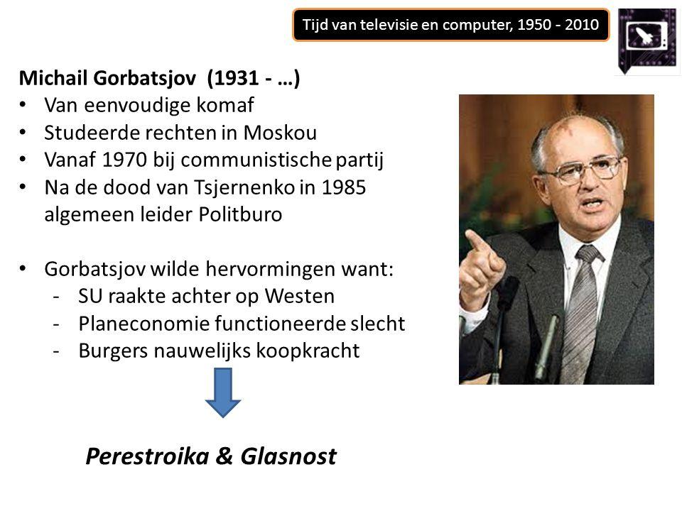 Tijd van televisie en computer, 1950 - 2010 Michail Gorbatsjov (1931 - …) Van eenvoudige komaf Studeerde rechten in Moskou Vanaf 1970 bij communistisc
